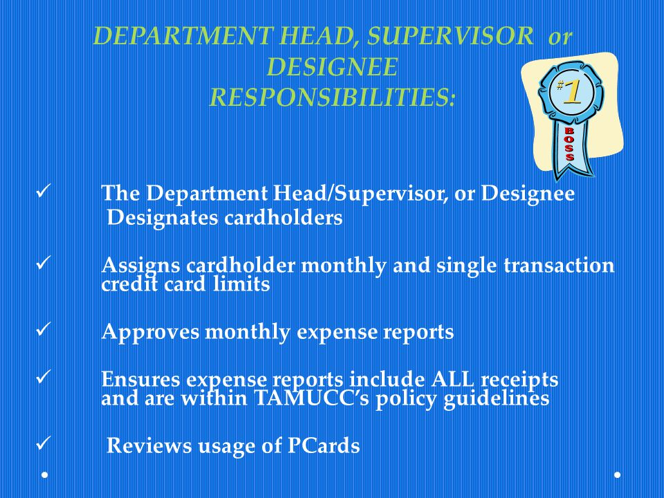 DEPARTMENT HEAD, SUPERVISOR or DESIGNEE RESPONSIBILITIES: The Department Head/Supervisor, or Designee Designates cardholders Assigns cardholder monthl