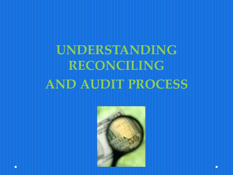 UNDERSTANDING RECONCILING AND AUDIT PROCESS