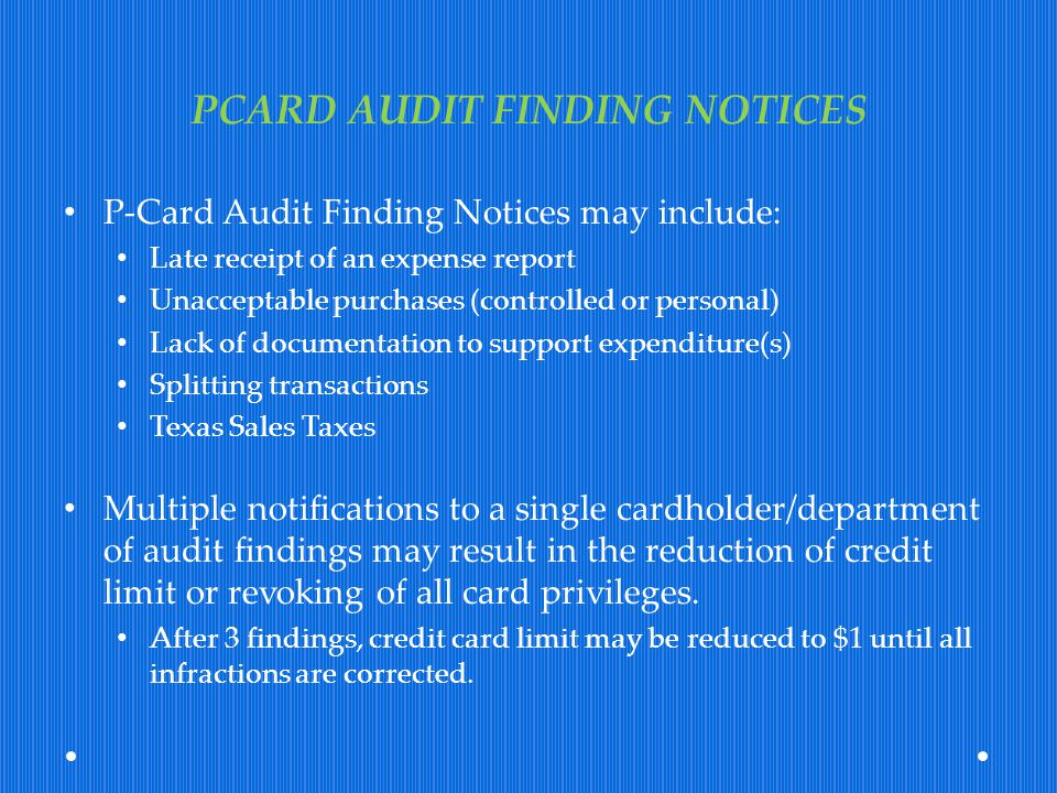 PCARD AUDIT FINDING NOTICES P-Card Audit Finding Notices may include: Late receipt of an expense report Unacceptable purchases (controlled or personal