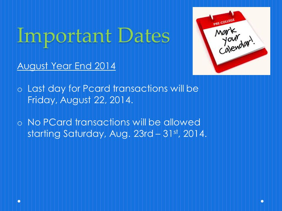 Important Dates August Year End 2014 o Last day for Pcard transactions will be Friday, August 22, 2014. o No PCard transactions will be allowed starti