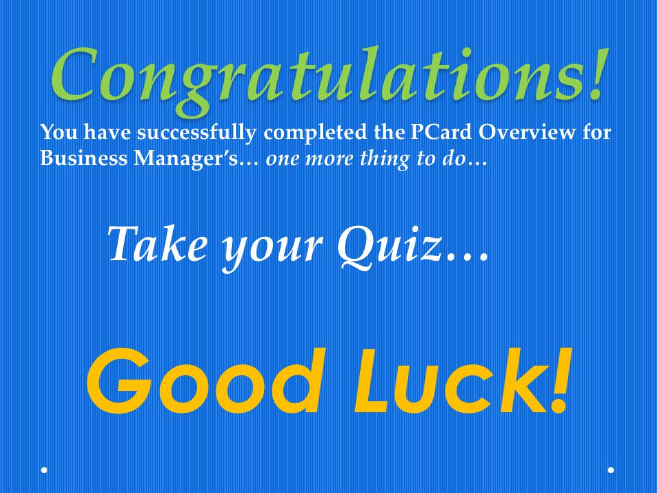 Congratulations! You have successfully completed the PCard Overview for Business Managers… one more thing to do… Take your Quiz… Good Luck!