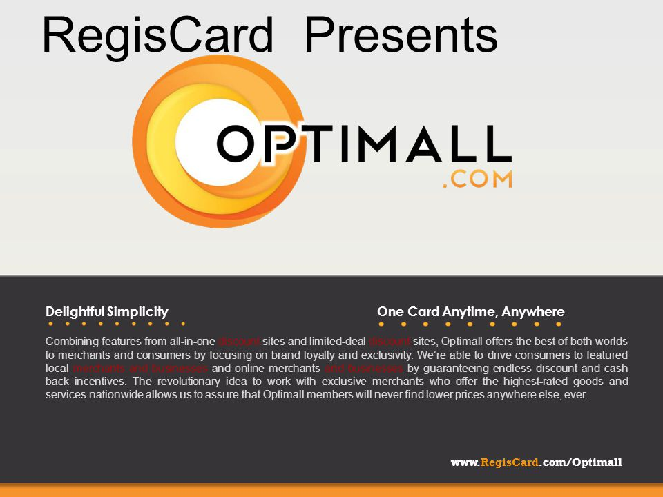 www.RegisCard.com/Optimall Delightful SimplicityOne Card Anytime, Anywhere Combining features from all-in-one discount sites and limited-deal discount sites, Optimall offers the best of both worlds to merchants and consumers by focusing on brand loyalty and exclusivity.