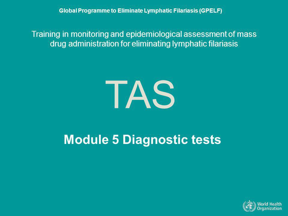 Module 5 Diagnostic tests TAS Global Programme to Eliminate Lymphatic Filariasis (GPELF) Training in monitoring and epidemiological assessment of mass