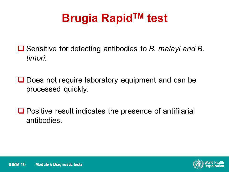 Module 5 Diagnostic tests Brugia Rapid TM test Sensitive for detecting antibodies to B. malayi and B. timori. Does not require laboratory equipment an
