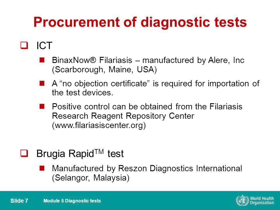 Module 5 Diagnostic tests Procurement of diagnostic tests ICT BinaxNow® Filariasis – manufactured by Alere, Inc (Scarborough, Maine, USA) A no objecti
