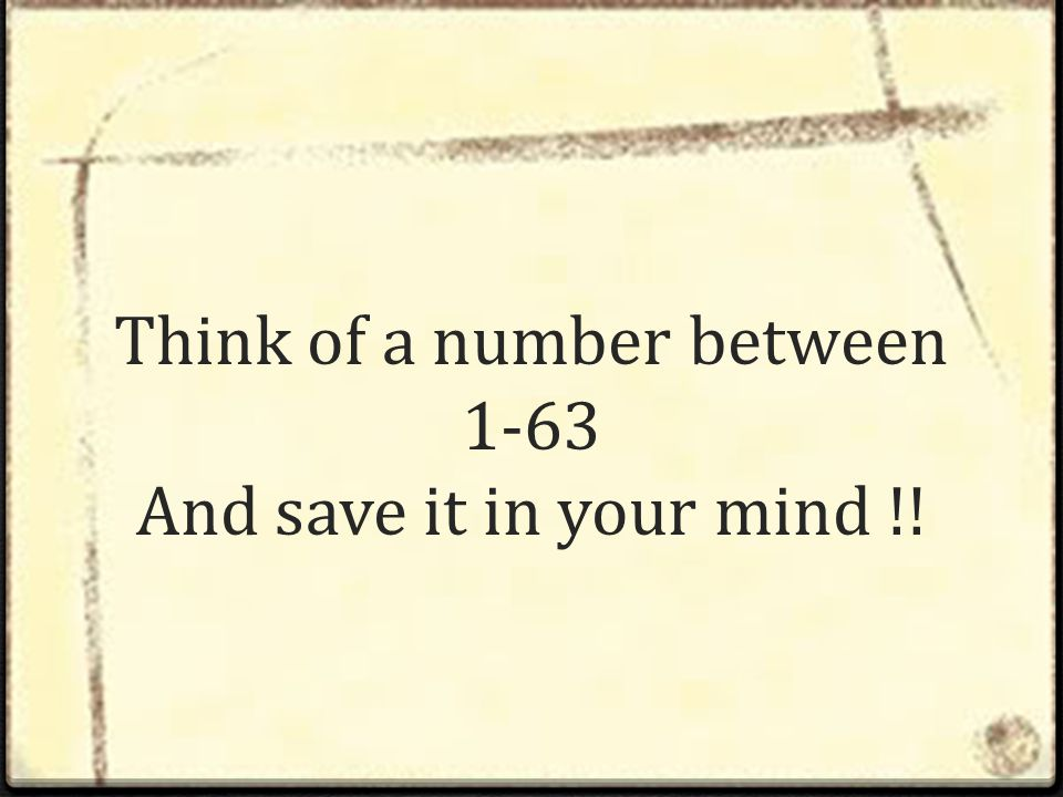 Think of a number between 1-63 And save it in your mind !!