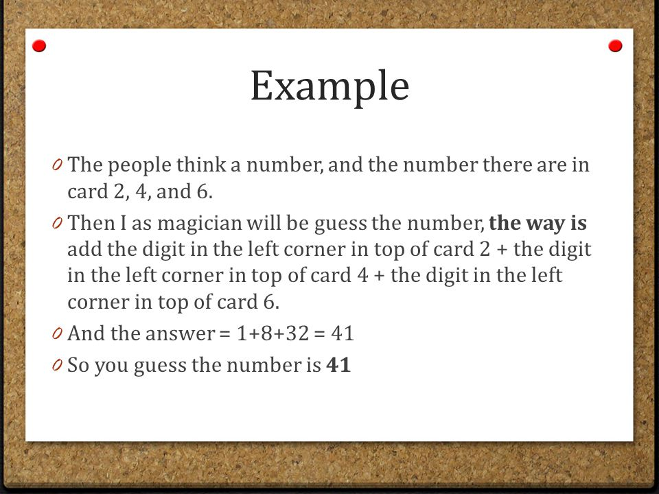 Example 0 The people think a number, and the number there are in card 2, 4, and 6. 0 Then I as magician will be guess the number, the way is add the d