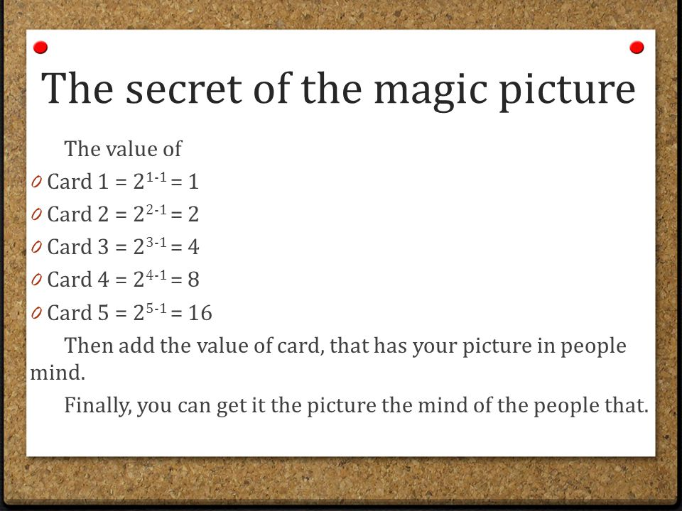 The secret of the magic picture The value of 0 Card 1 = 2 1-1 = 1 0 Card 2 = 2 2-1 = 2 0 Card 3 = 2 3-1 = 4 0 Card 4 = 2 4-1 = 8 0 Card 5 = 2 5-1 = 16 Then add the value of card, that has your picture in people mind.