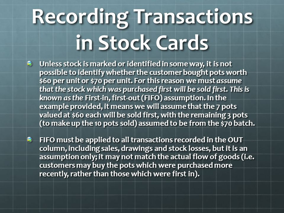 Recording Transactions in Stock Cards Unless stock is marked or identified in some way, it is not possible to identify whether the customer bought pots worth $60 per unit or $70 per unit.