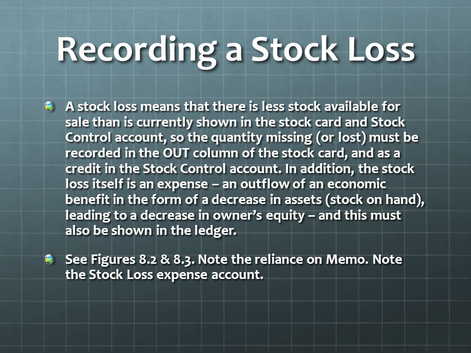 Recording a Stock Loss A stock loss means that there is less stock available for sale than is currently shown in the stock card and Stock Control account, so the quantity missing (or lost) must be recorded in the OUT column of the stock card, and as a credit in the Stock Control account.