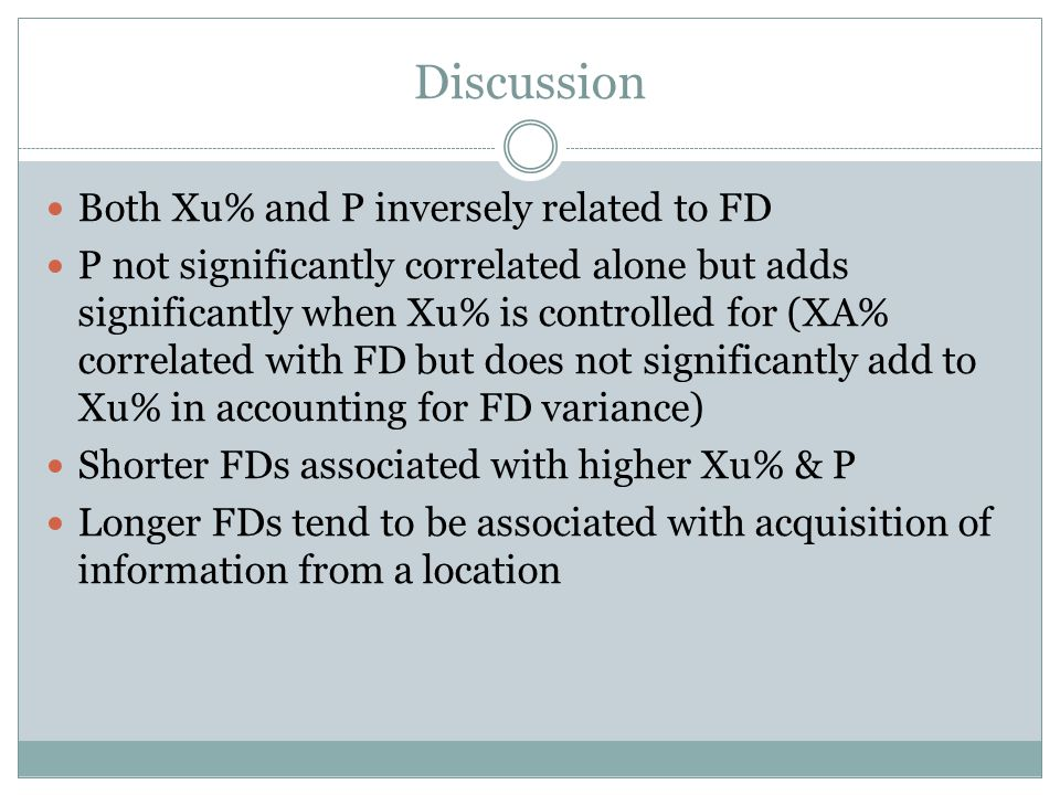 Discussion Both Xu% and P inversely related to FD P not significantly correlated alone but adds significantly when Xu% is controlled for (XA% correlated with FD but does not significantly add to Xu% in accounting for FD variance) Shorter FDs associated with higher Xu% & P Longer FDs tend to be associated with acquisition of information from a location