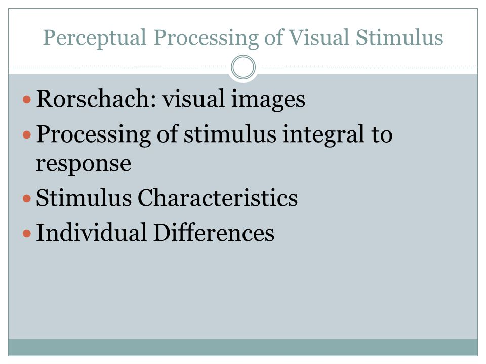 Perceptual Processing of Visual Stimulus Rorschach: visual images Processing of stimulus integral to response Stimulus Characteristics Individual Differences