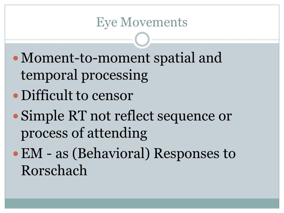 Eye Movements Moment-to-moment spatial and temporal processing Difficult to censor Simple RT not reflect sequence or process of attending EM - as (Behavioral) Responses to Rorschach