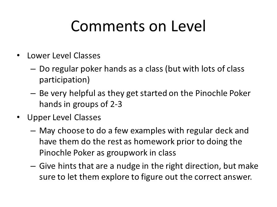Comments on Level Lower Level Classes – Do regular poker hands as a class (but with lots of class participation) – Be very helpful as they get started
