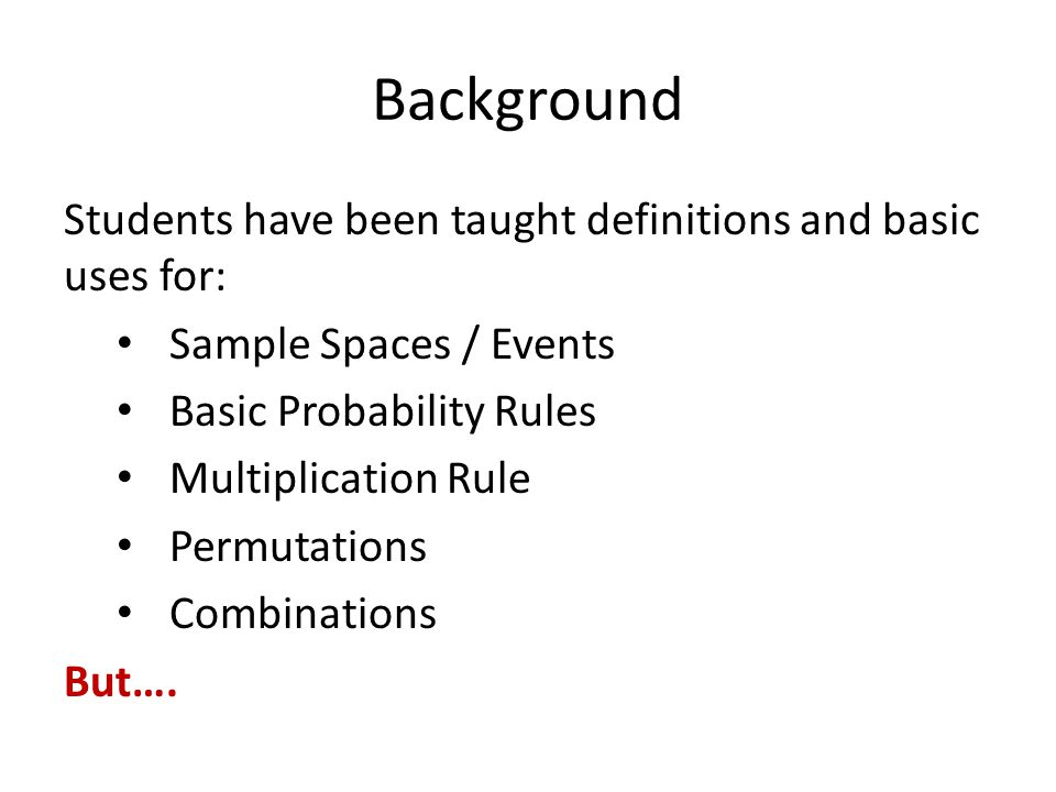 Background Students have been taught definitions and basic uses for: Sample Spaces / Events Basic Probability Rules Multiplication Rule Permutations C