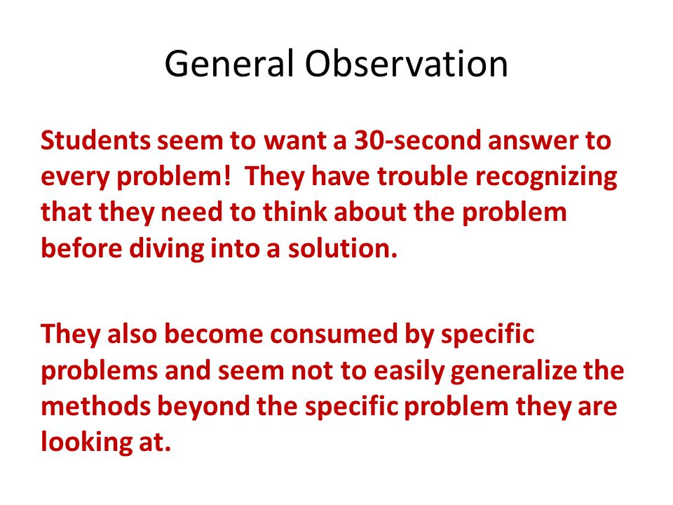 General Observation Students seem to want a 30-second answer to every problem! They have trouble recognizing that they need to think about the problem