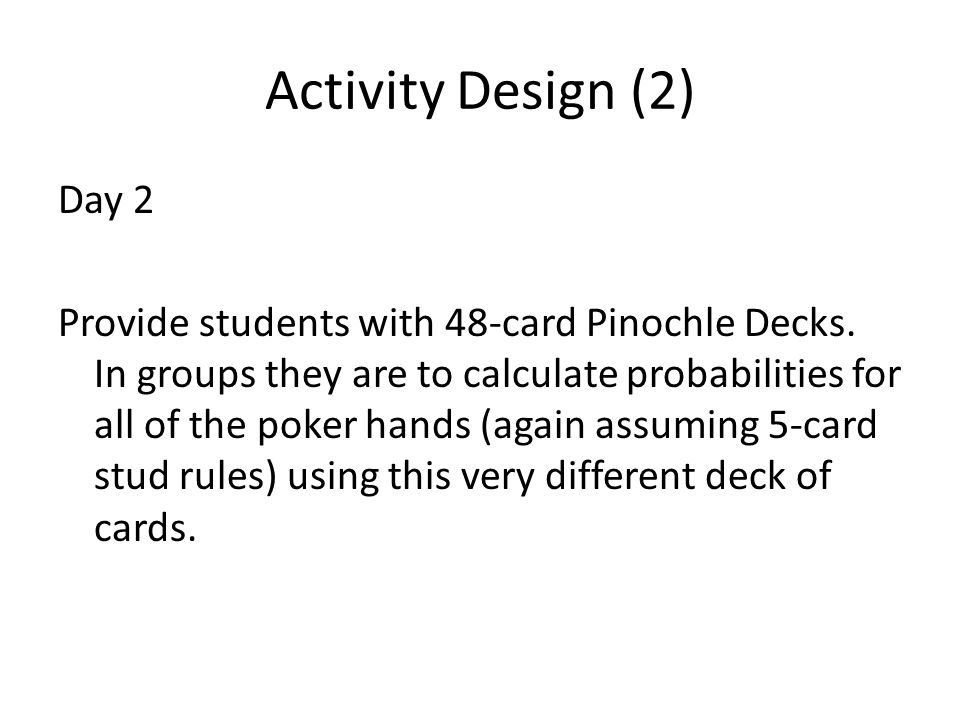 Activity Design (2) Day 2 Provide students with 48-card Pinochle Decks. In groups they are to calculate probabilities for all of the poker hands (agai