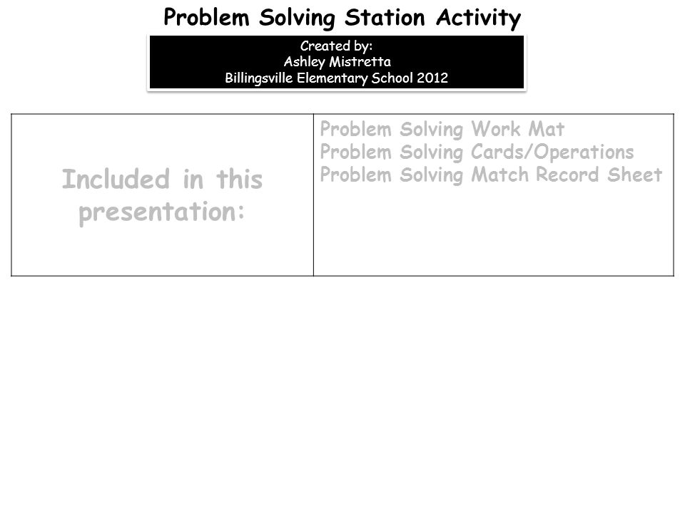 Included in this presentation: Problem Solving Work Mat Problem Solving Cards/Operations Problem Solving Match Record Sheet Problem Solving Station Activity Created by: Ashley Mistretta Billingsville Elementary School 2012 Created by: Ashley Mistretta Billingsville Elementary School 2012