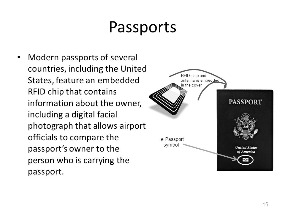 Passports Modern passports of several countries, including the United States, feature an embedded RFID chip that contains information about the owner, including a digital facial photograph that allows airport officials to compare the passports owner to the person who is carrying the passport.
