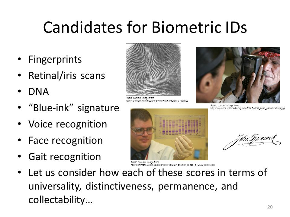 Candidates for Biometric IDs Fingerprints Retinal/iris scans DNA Blue-ink signature Voice recognition Face recognition Gait recognition Let us consider how each of these scores in terms of universality, distinctiveness, permanence, and collectability… 20 Public domain image from http://commons.wikimedia.org/wiki/File:Retinal_scan_securimetrics.jpg Public domain image from http://commons.wikimedia.org/wiki/File:CBP_chemist_reads_a_DNA_profile.jpg Public domain image from http://commons.wikimedia.org/wiki/File:Fingerprint_Arch.jpg