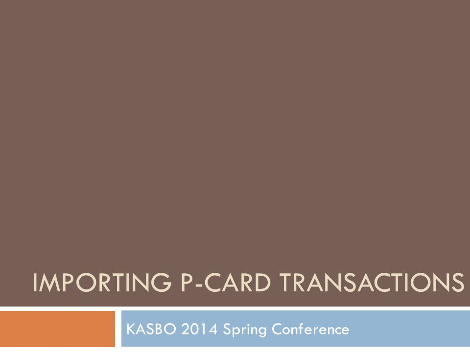 IMPORTING P-CARD TRANSACTIONS KASBO 2014 Spring Conference