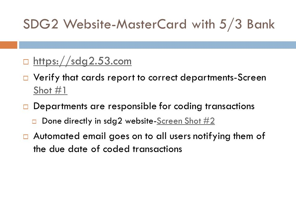SDG2 Website-MasterCard with 5/3 Bank https://sdg2.53.com Verify that cards report to correct departments-Screen Shot #1 Shot #1 Departments are responsible for coding transactions Done directly in sdg2 website-Screen Shot #2Screen Shot #2 Automated email goes on to all users notifying them of the due date of coded transactions