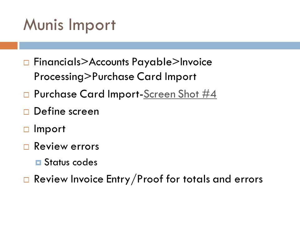 Munis Import Financials>Accounts Payable>Invoice Processing>Purchase Card Import Purchase Card Import-Screen Shot #4Screen Shot #4 Define screen Import Review errors Status codes Review Invoice Entry/Proof for totals and errors