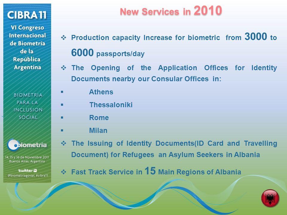 New Services in 2010 New Services in 2010 Production capacity Increase for biometric from 3000 to 6000 passports/day The Opening of the Application Offices for Identity Documents nearby our Consular Offices in: Athens Thessaloniki Rome Milan The Issuing of Identity Documents(ID Card and Travelling Document) for Refugees an Asylum Seekers in Albania Fast Track Service in 15 Main Regions of Albania
