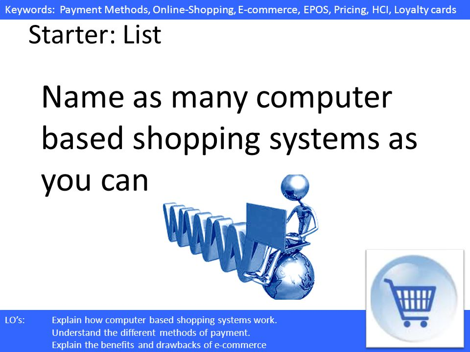 Keywords: Payment Methods, Online-Shopping, E-commerce, EPOS, Pricing, HCI, Loyalty cards LOs:Explain how computer based shopping systems work.