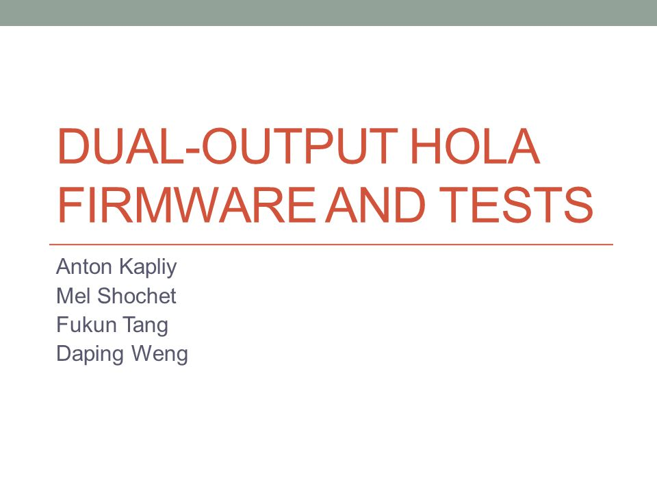 DUAL-OUTPUT HOLA FIRMWARE AND TESTS Anton Kapliy Mel Shochet Fukun Tang Daping Weng