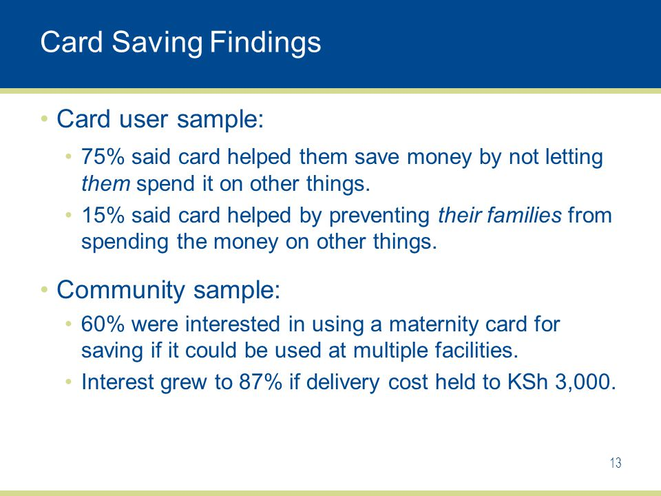 Card Saving Findings Card user sample: 75% said card helped them save money by not letting them spend it on other things.