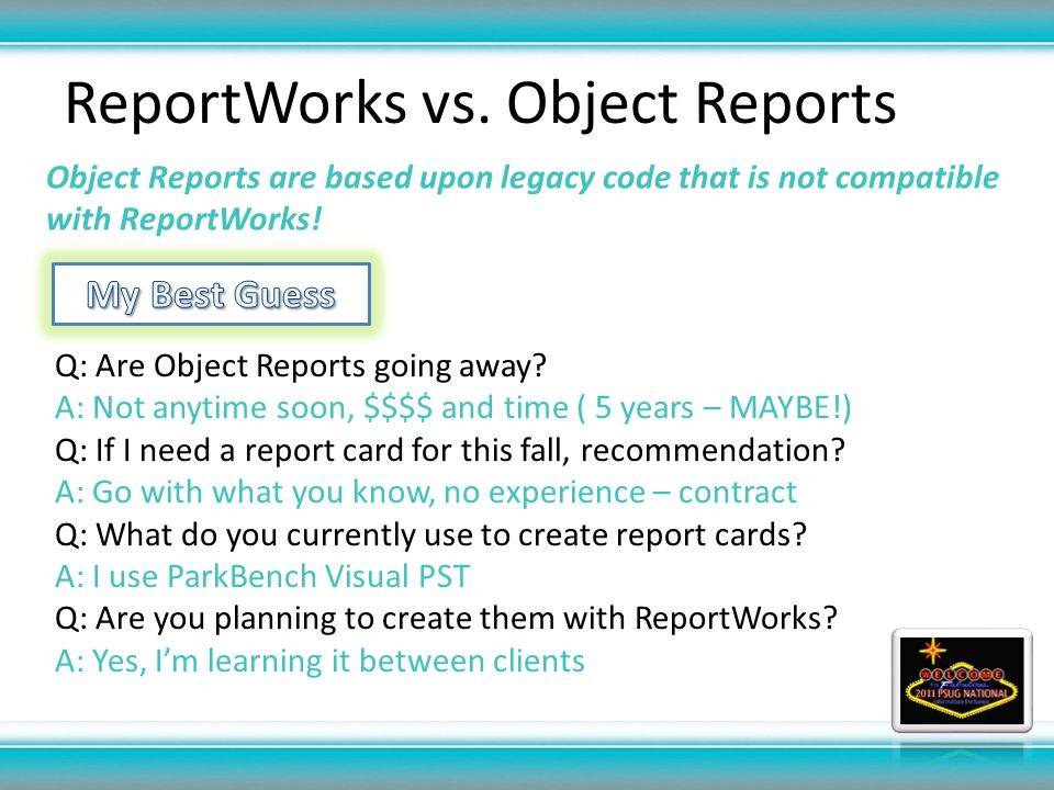 ReportWorks vs. Object Reports Object Reports are based upon legacy code that is not compatible with ReportWorks! Q: Are Object Reports going away? A: