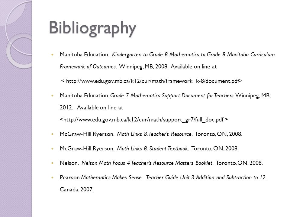 Bibliography Manitoba Education. Kindergarten to Grade 8 Mathematics to Grade 8 Manitoba Curriculum Framework of Outcomes. Winnipeg, MB, 2008. Availab
