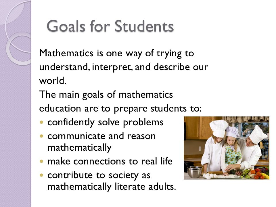 Goals for Students Mathematics is one way of trying to understand, interpret, and describe our world. The main goals of mathematics education are to p
