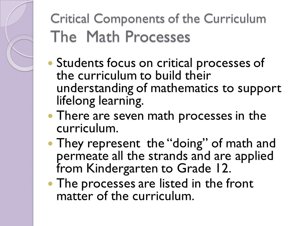 Critical Components of the Curriculum The Math Processes Students focus on critical processes of the curriculum to build their understanding of mathem