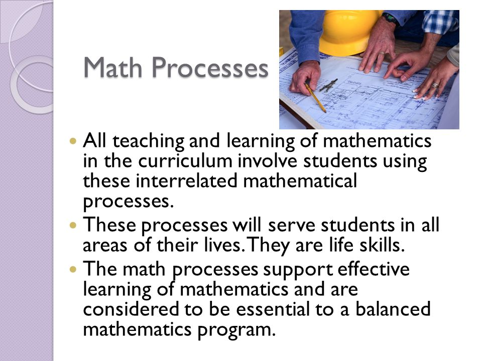 Math Processes All teaching and learning of mathematics in the curriculum involve students using these interrelated mathematical processes. These proc