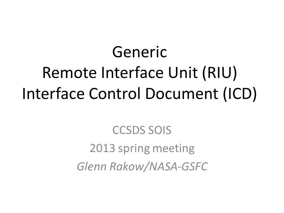Generic Remote Interface Unit (RIU) Interface Control Document (ICD) CCSDS SOIS 2013 spring meeting Glenn Rakow/NASA-GSFC