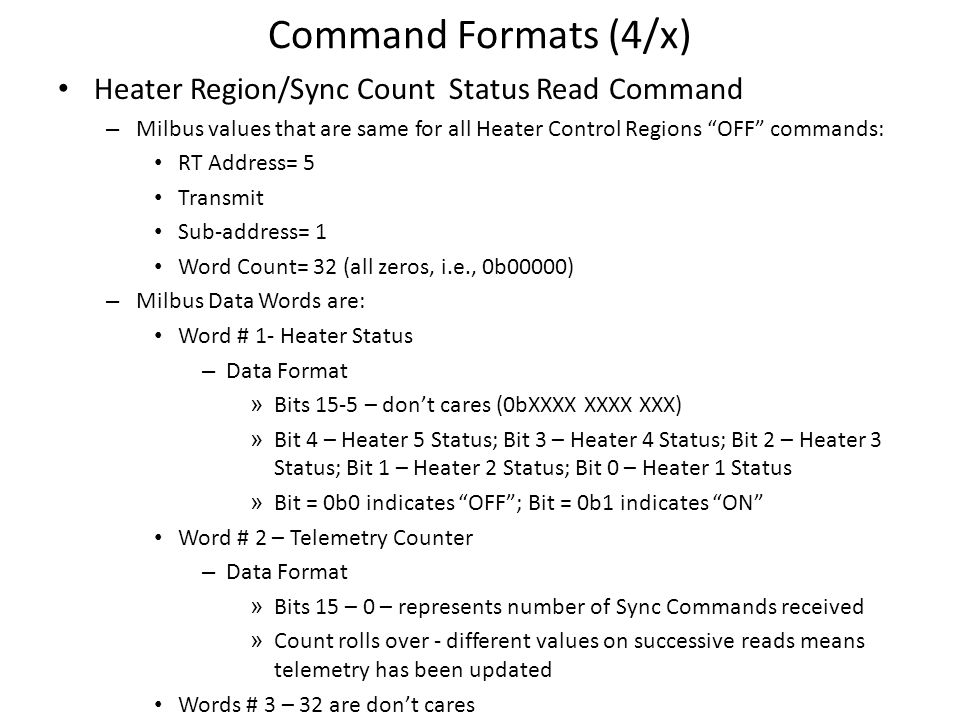 Command Formats (4/x) Heater Region/Sync Count Status Read Command – Milbus values that are same for all Heater Control Regions OFF commands: RT Address= 5 Transmit Sub-address= 1 Word Count= 32 (all zeros, i.e., 0b00000) – Milbus Data Words are: Word # 1- Heater Status – Data Format » Bits 15-5 – dont cares (0bXXXX XXXX XXX) » Bit 4 – Heater 5 Status; Bit 3 – Heater 4 Status; Bit 2 – Heater 3 Status; Bit 1 – Heater 2 Status; Bit 0 – Heater 1 Status » Bit = 0b0 indicates OFF; Bit = 0b1 indicates ON Word # 2 – Telemetry Counter – Data Format » Bits 15 – 0 – represents number of Sync Commands received » Count rolls over - different values on successive reads means telemetry has been updated Words # 3 – 32 are dont cares