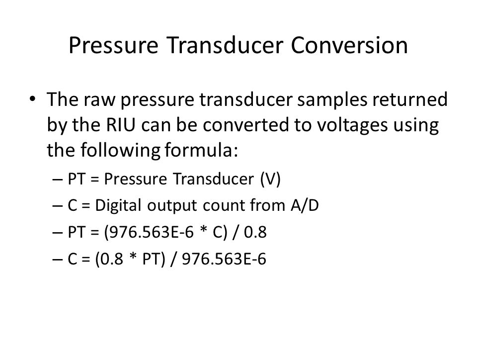 Pressure Transducer Conversion The raw pressure transducer samples returned by the RIU can be converted to voltages using the following formula: – PT = Pressure Transducer (V) – C = Digital output count from A/D – PT = (976.563E-6 * C) / 0.8 – C = (0.8 * PT) / 976.563E-6