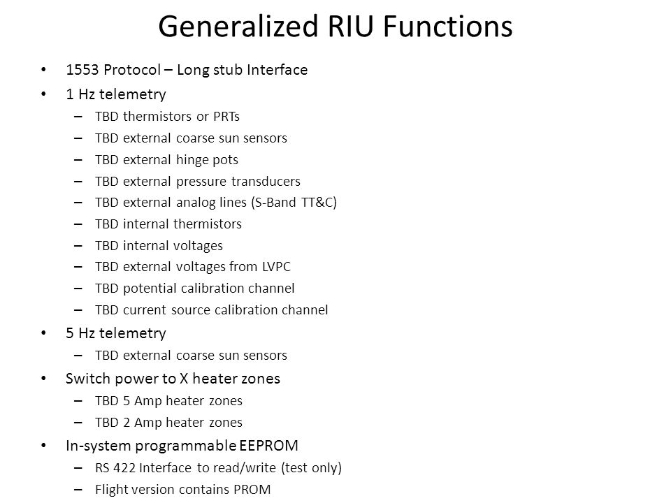 Generalized RIU Functions 1553 Protocol – Long stub Interface 1 Hz telemetry – TBD thermistors or PRTs – TBD external coarse sun sensors – TBD external hinge pots – TBD external pressure transducers – TBD external analog lines (S-Band TT&C) – TBD internal thermistors – TBD internal voltages – TBD external voltages from LVPC – TBD potential calibration channel – TBD current source calibration channel 5 Hz telemetry – TBD external coarse sun sensors Switch power to X heater zones – TBD 5 Amp heater zones – TBD 2 Amp heater zones In-system programmable EEPROM – RS 422 Interface to read/write (test only) – Flight version contains PROM