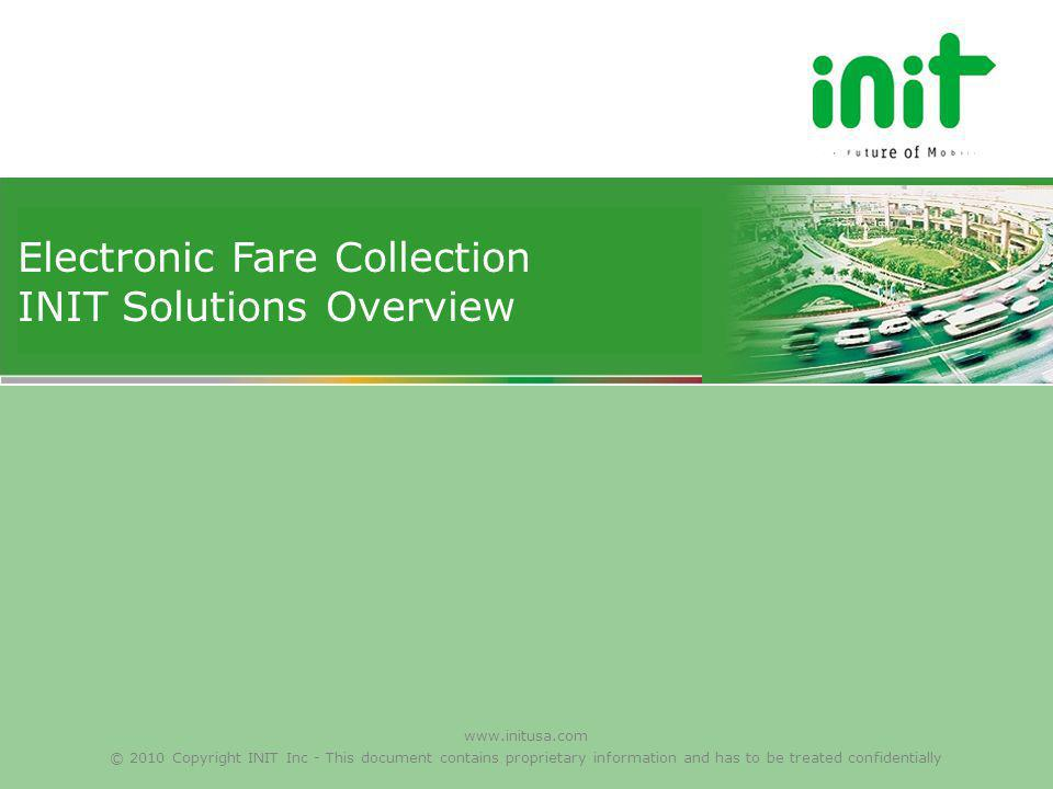 www.initusa.com © 2010 Copyright INIT Inc - This document contains proprietary information and has to be treated confidentially Electronic Fare Collec