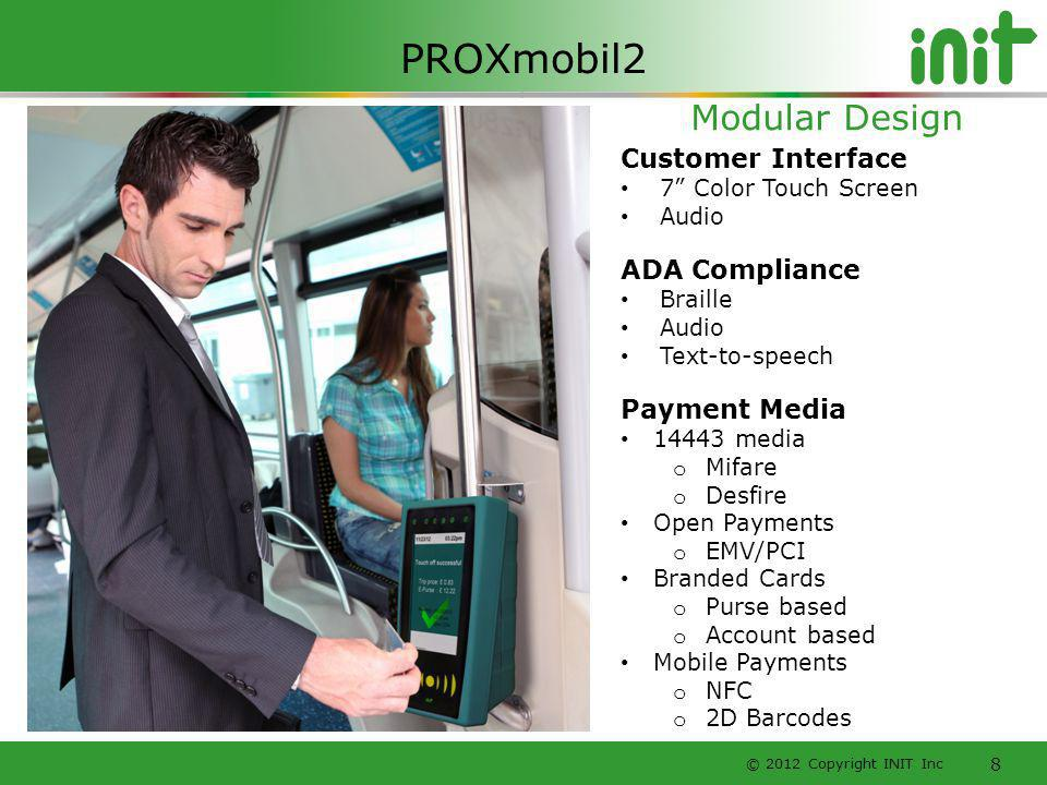 © 2012 Copyright INIT Inc 8 Customer Interface 7 Color Touch Screen Audio ADA Compliance Braille Audio Text-to-speech Payment Media 14443 media o Mifa