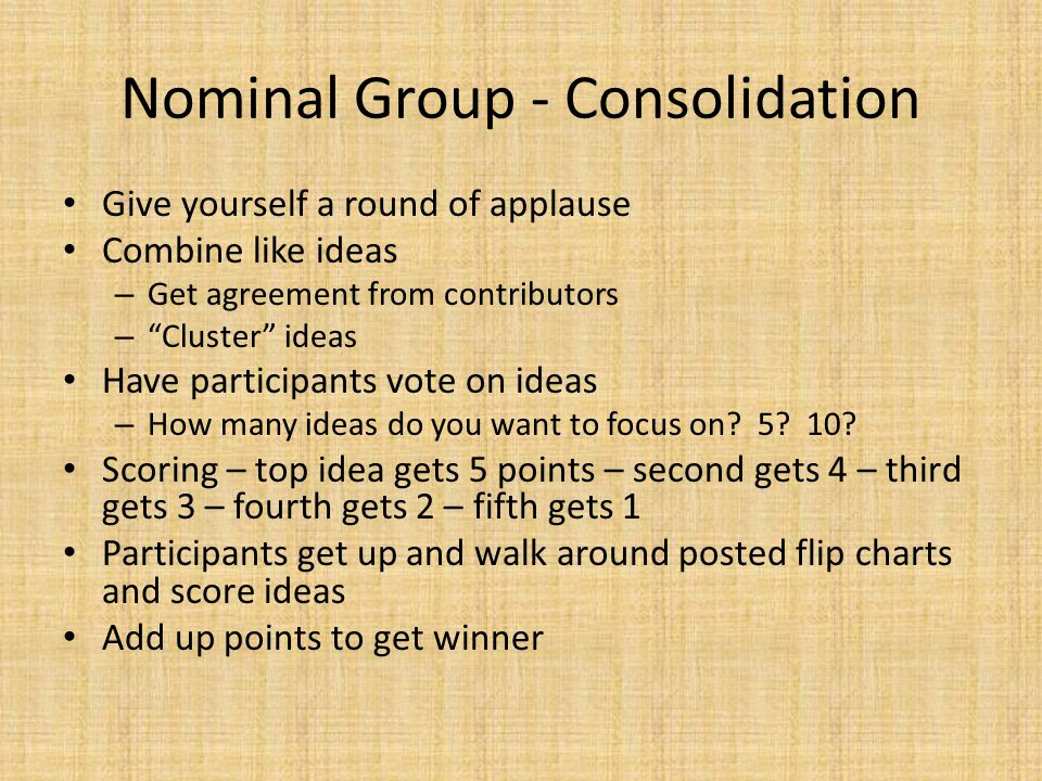 Nominal Group - Consolidation Give yourself a round of applause Combine like ideas – Get agreement from contributors – Cluster ideas Have participants