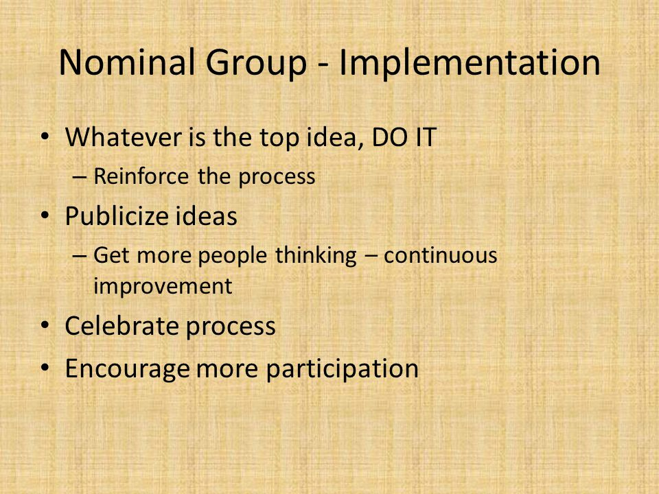 Nominal Group - Implementation Whatever is the top idea, DO IT – Reinforce the process Publicize ideas – Get more people thinking – continuous improve