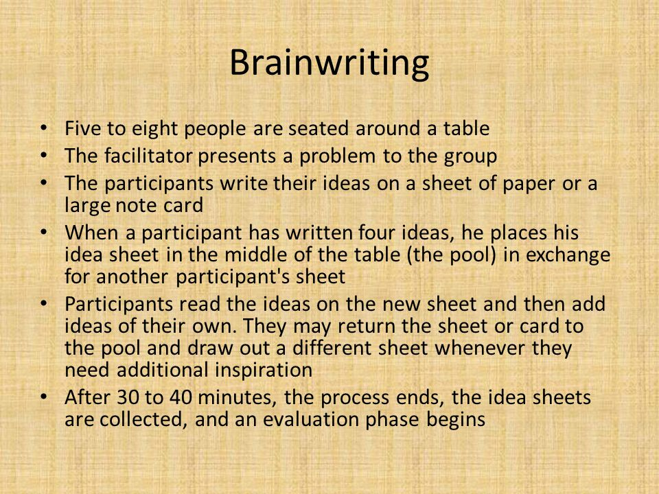 Brainwriting Five to eight people are seated around a table The facilitator presents a problem to the group The participants write their ideas on a sh