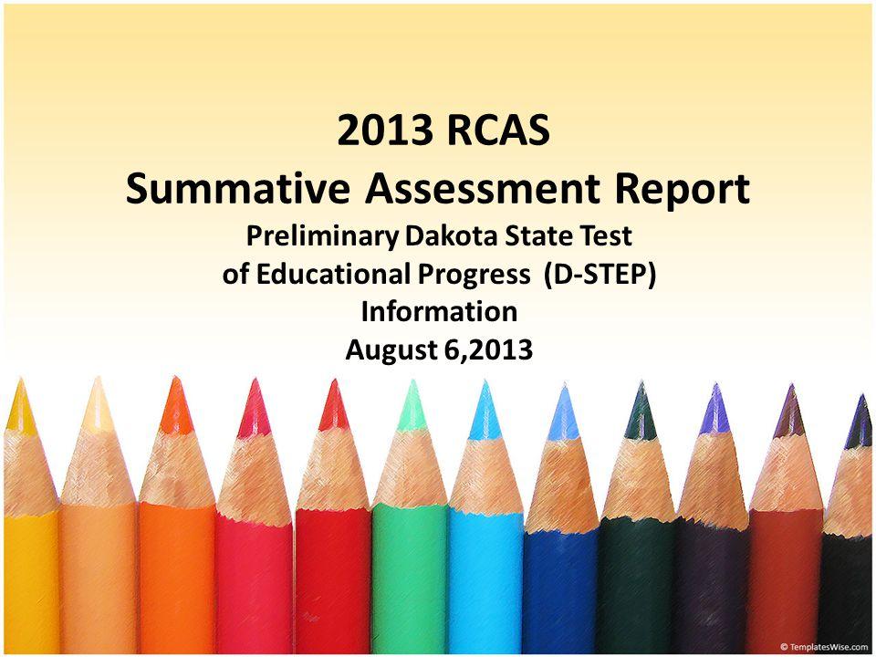2013 RCAS Summative Assessment Report Preliminary Dakota State Test of Educational Progress (D-STEP) Information August 6,2013