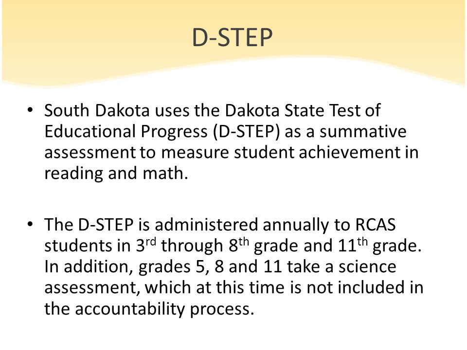 New Assessments Per a waiver submitted to the US DOE, the SD DOE has requested that for the 2013-2014 school year, SD districts administer the Smarter Balanced field test assessment instead of the D-STEP, as the Smarter Balanced assessment is aligned to the Common Core State Standards in Math and English Language Arts.
