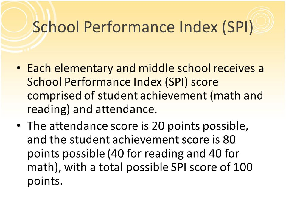 School Performance Index (SPI) Each elementary and middle school receives a School Performance Index (SPI) score comprised of student achievement (math and reading) and attendance.