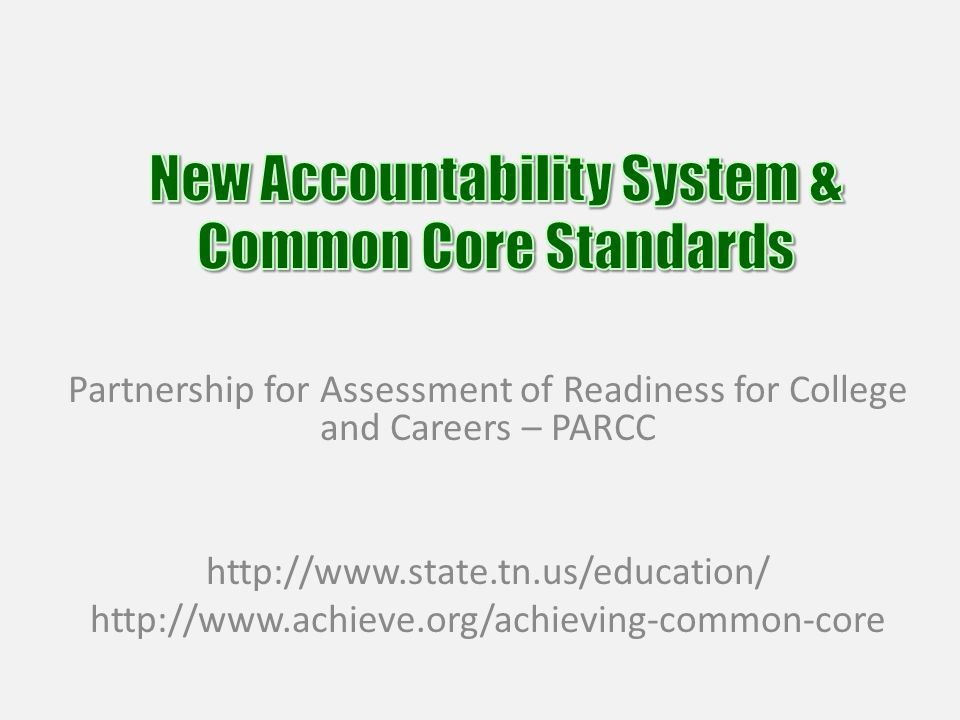 Partnership for Assessment of Readiness for College and Careers – PARCC http://www.state.tn.us/education/ http://www.achieve.org/achieving-common-core