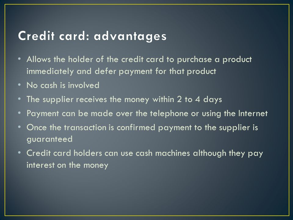 Allows the holder of the credit card to purchase a product immediately and defer payment for that product No cash is involved The supplier receives the money within 2 to 4 days Payment can be made over the telephone or using the Internet Once the transaction is confirmed payment to the supplier is guaranteed Credit card holders can use cash machines although they pay interest on the money